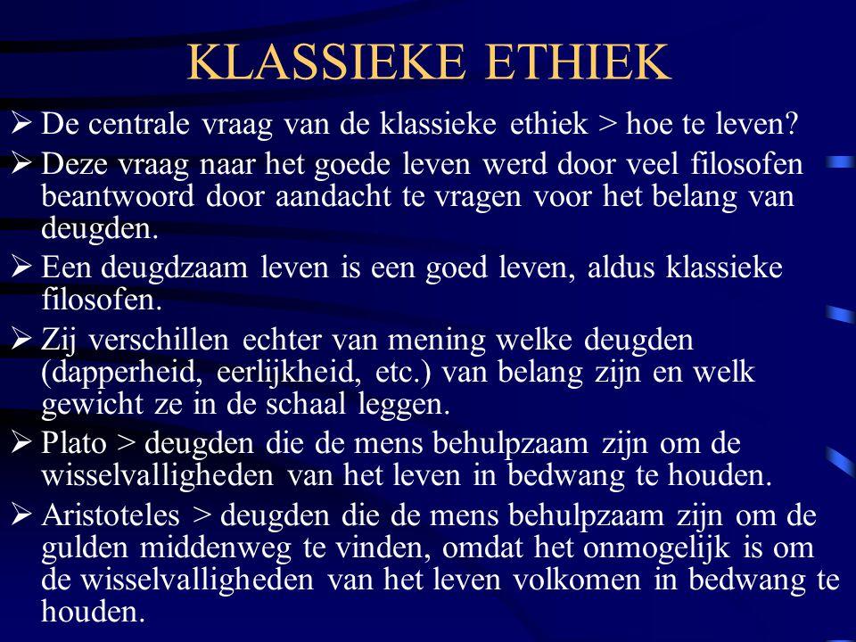 KLASSIEKE ETHIEK  De centrale vraag van de klassieke ethiek > hoe te leven?  Deze vraag naar het goede leven werd door veel filosofen beantwoord doo