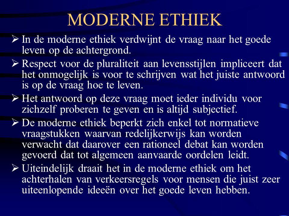 MODERNE ETHIEK  In de moderne ethiek verdwijnt de vraag naar het goede leven op de achtergrond.  Respect voor de pluraliteit aan levensstijlen impli