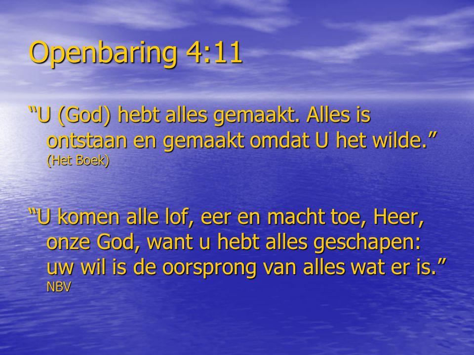 """Openbaring 4:11 """"U (God) hebt alles gemaakt. Alles is ontstaan en gemaakt omdat U het wilde."""" (Het Boek) """"U komen alle lof, eer en macht toe, Heer, on"""