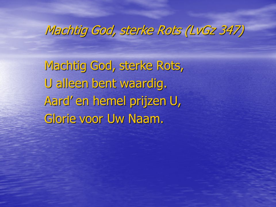 Machtig God, sterke Rots (LvGz 347) Machtig God, sterke Rots, U alleen bent waardig. Aard' en hemel prijzen U, Glorie voor Uw Naam.