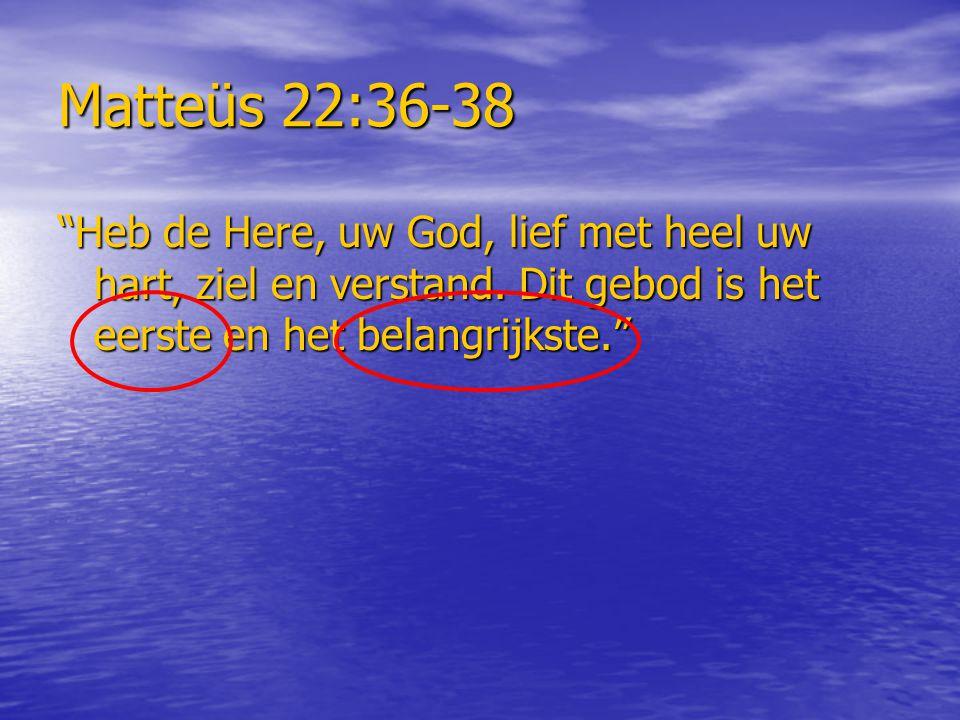 """Matteüs 22:36-38 """"Heb de Here, uw God, lief met heel uw hart, ziel en verstand. Dit gebod is het eerste en het belangrijkste."""""""