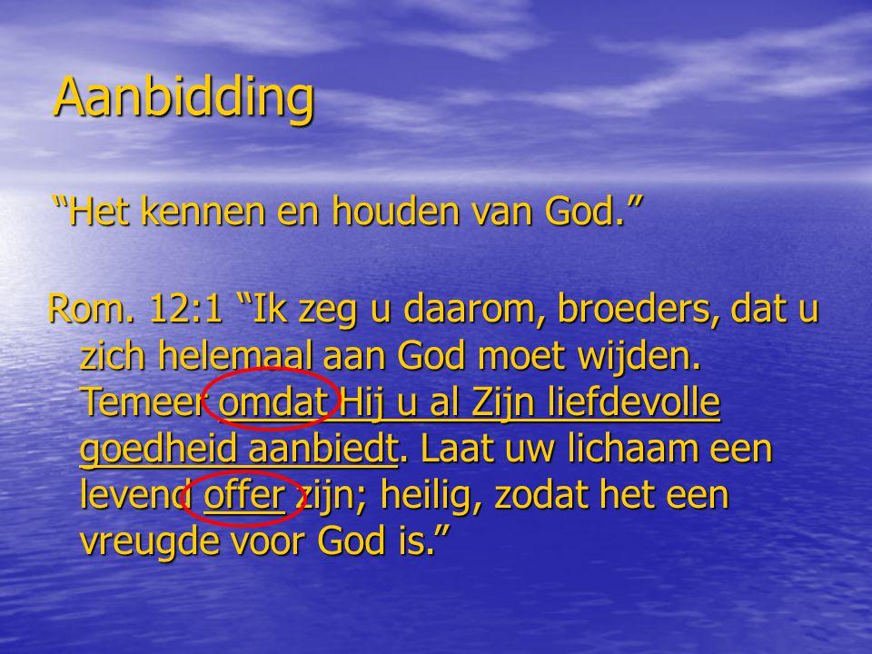 """Aanbidding """"Het kennen en houden van God."""" Rom. 12:1 """"Ik zeg u daarom, broeders, dat u zich helemaal aan God moet wijden. Temeer omdat Hij u al Zijn l"""