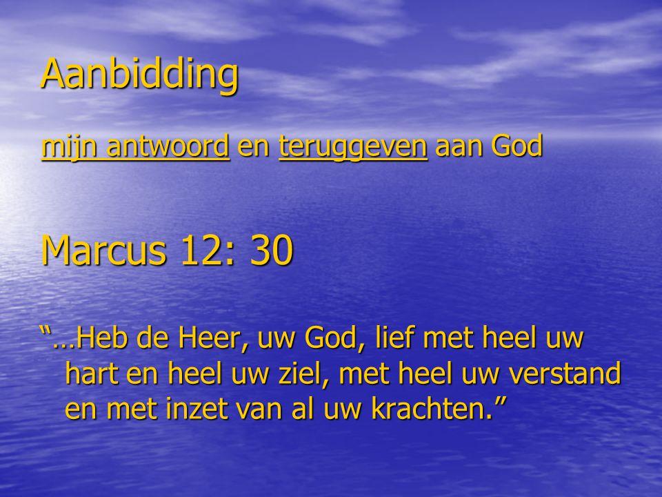 Aanbidding mijn antwoord en teruggeven aan God Marcus 12: 30 …Heb de Heer, uw God, lief met heel uw hart en heel uw ziel, met heel uw verstand en met inzet van al uw krachten.