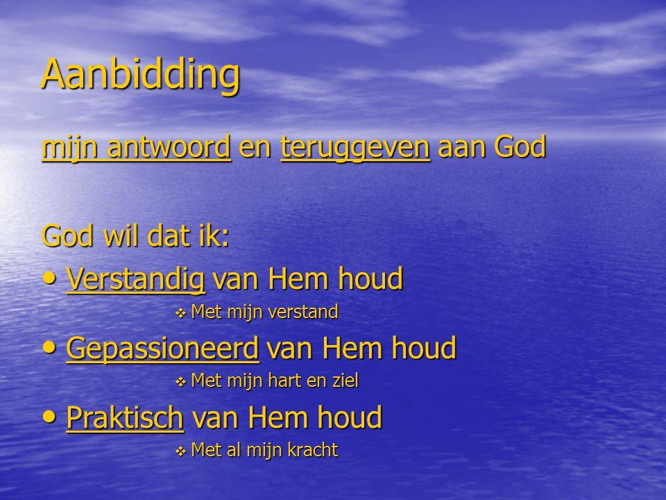 Aanbidding mijn antwoord en teruggeven aan God God wil dat ik: Verstandig van Hem houd Verstandig van Hem houd  Met mijn verstand Gepassioneerd van Hem houd Gepassioneerd van Hem houd  Met mijn hart en ziel Praktisch van Hem houd Praktisch van Hem houd  Met al mijn kracht