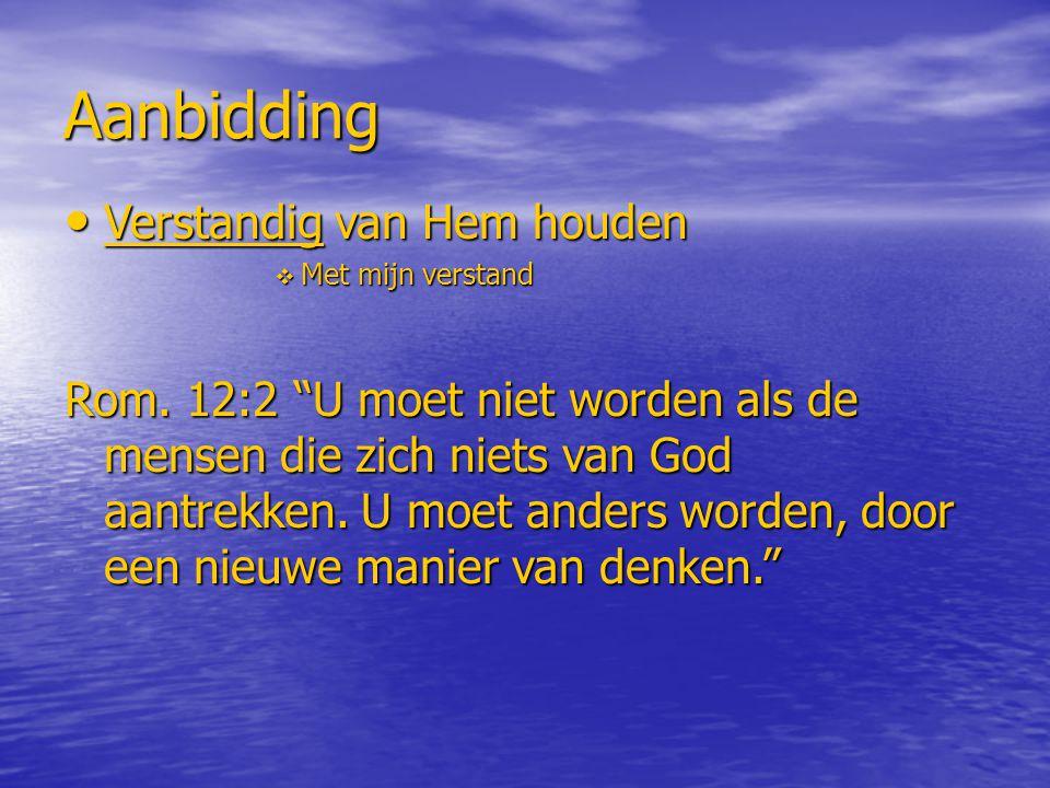 """Aanbidding Verstandig van Hem houden Verstandig van Hem houden  Met mijn verstand Rom. 12:2 """"U moet niet worden als de mensen die zich niets van God"""