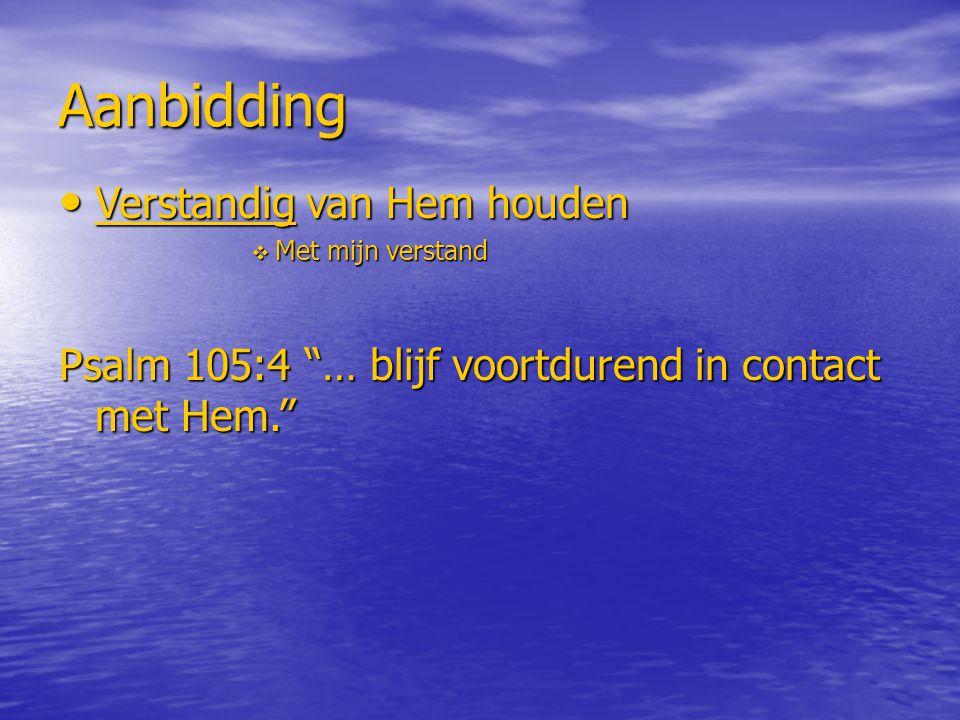 Aanbidding Verstandig van Hem houden Verstandig van Hem houden  Met mijn verstand Psalm 105:4 … blijf voortdurend in contact met Hem.