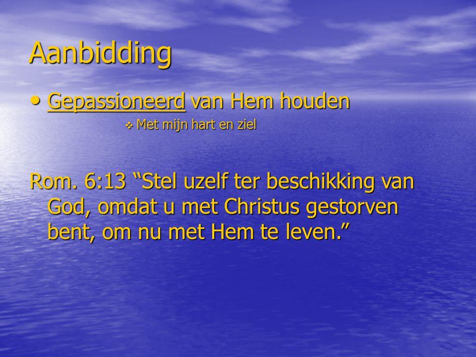 """Aanbidding Gepassioneerd van Hem houden Gepassioneerd van Hem houden  Met mijn hart en ziel Rom. 6:13 """"Stel uzelf ter beschikking van God, omdat u me"""