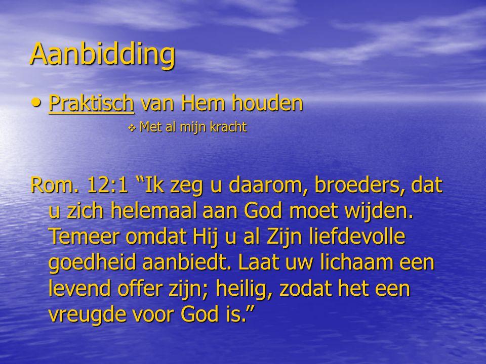 """Aanbidding Praktisch van Hem houden Praktisch van Hem houden  Met al mijn kracht Rom. 12:1 """"Ik zeg u daarom, broeders, dat u zich helemaal aan God mo"""
