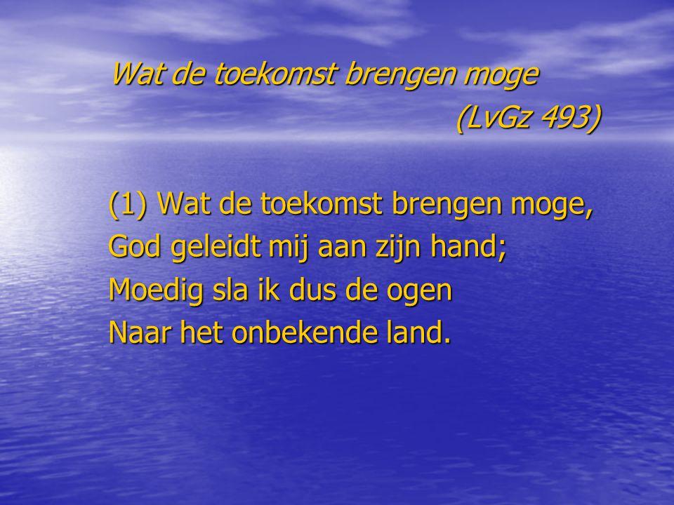 Wat de toekomst brengen moge (LvGz 493) (LvGz 493) (1) Wat de toekomst brengen moge, God geleidt mij aan zijn hand; Moedig sla ik dus de ogen Naar het onbekende land.