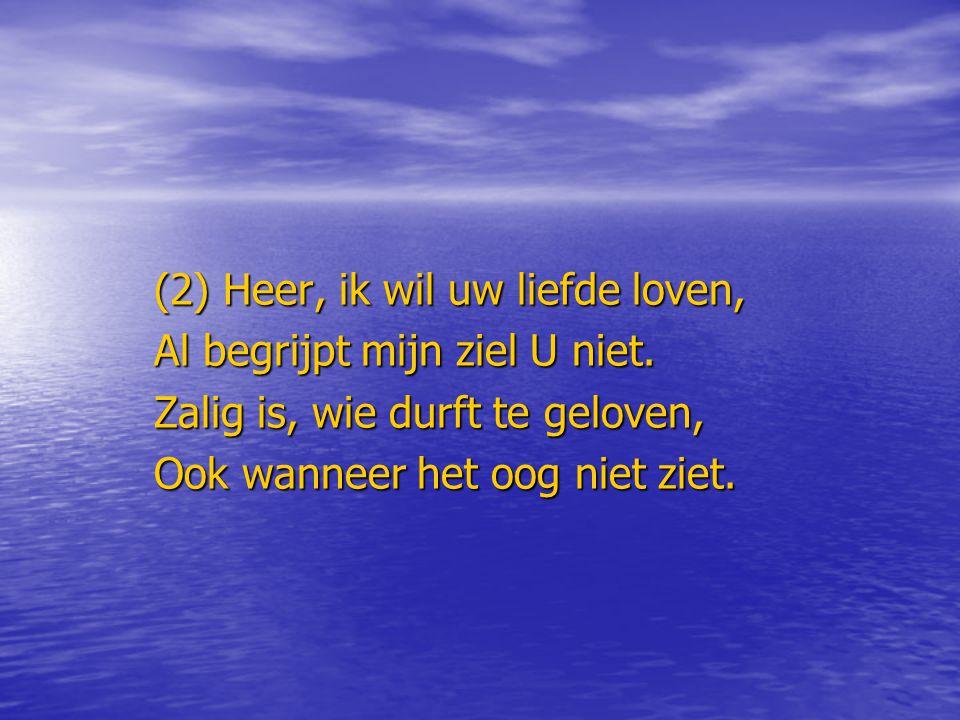 (2) Heer, ik wil uw liefde loven, Al begrijpt mijn ziel U niet. Zalig is, wie durft te geloven, Ook wanneer het oog niet ziet.