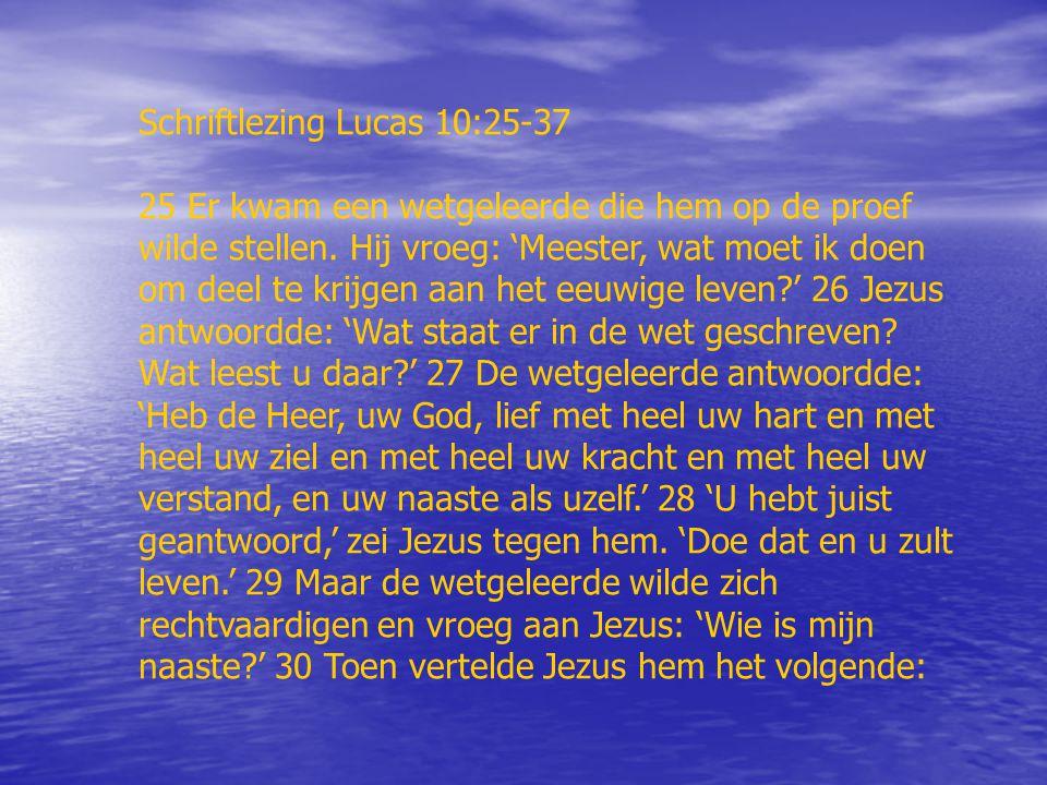 Schriftlezing Lucas 10:25-37 25 Er kwam een wetgeleerde die hem op de proef wilde stellen. Hij vroeg: 'Meester, wat moet ik doen om deel te krijgen aa