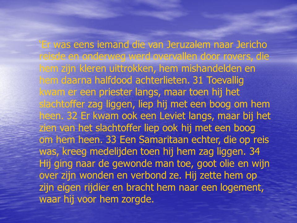 'Er was eens iemand die van Jeruzalem naar Jericho reisde en onderweg werd overvallen door rovers, die hem zijn kleren uittrokken, hem mishandelden en hem daarna halfdood achterlieten.