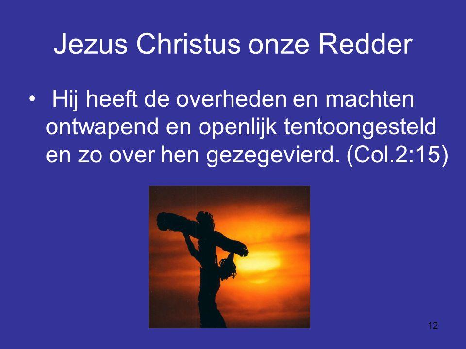 12 Jezus Christus onze Redder Hij heeft de overheden en machten ontwapend en openlijk tentoongesteld en zo over hen gezegevierd.