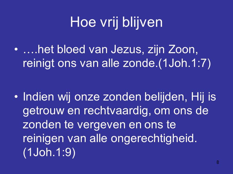 8 Hoe vrij blijven ….het bloed van Jezus, zijn Zoon, reinigt ons van alle zonde.(1Joh.1:7) Indien wij onze zonden belijden, Hij is getrouw en rechtvaardig, om ons de zonden te vergeven en ons te reinigen van alle ongerechtigheid.