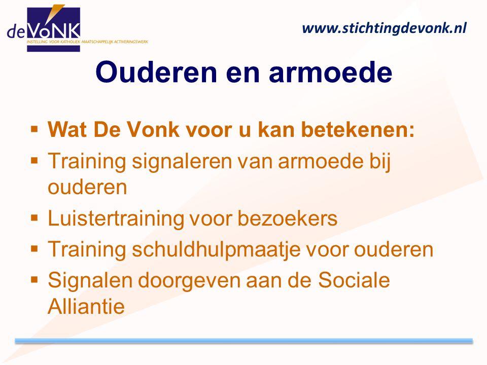 www.stichtingdevonk.nl Ouderen en armoede  Wat De Vonk voor u kan betekenen:  Training signaleren van armoede bij ouderen  Luistertraining voor bez