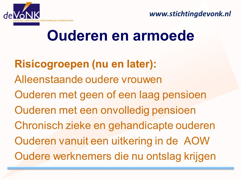 www.stichtingdevonk.nl Ouderen en armoede Risicogroepen (nu en later): Alleenstaande oudere vrouwen Ouderen met geen of een laag pensioen Ouderen met