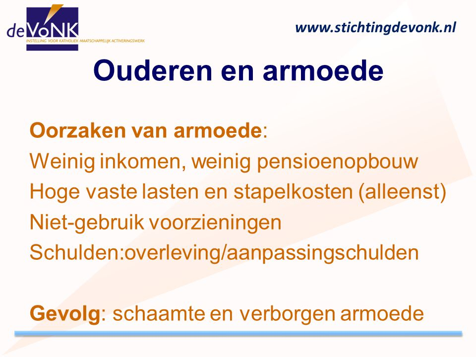 www.stichtingdevonk.nl Ouderen en armoede Oorzaken van armoede: Weinig inkomen, weinig pensioenopbouw Hoge vaste lasten en stapelkosten (alleenst) Nie