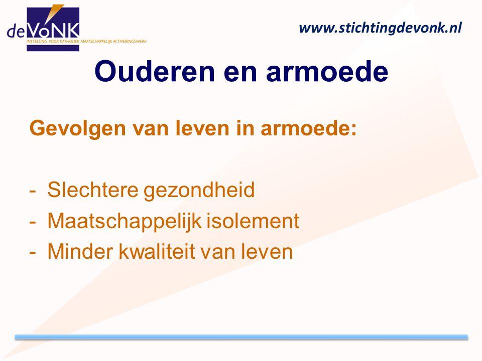 www.stichtingdevonk.nl Ouderen en armoede Gevolgen van leven in armoede: -Slechtere gezondheid -Maatschappelijk isolement -Minder kwaliteit van leven