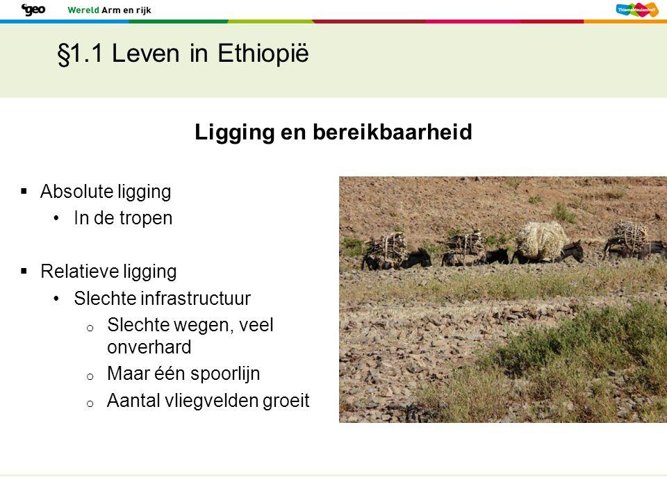 §1.1 Leven in Ethiopië Ligging en bereikbaarheid  Absolute ligging In de tropen  Relatieve ligging Slechte infrastructuur o Slechte wegen, veel onve