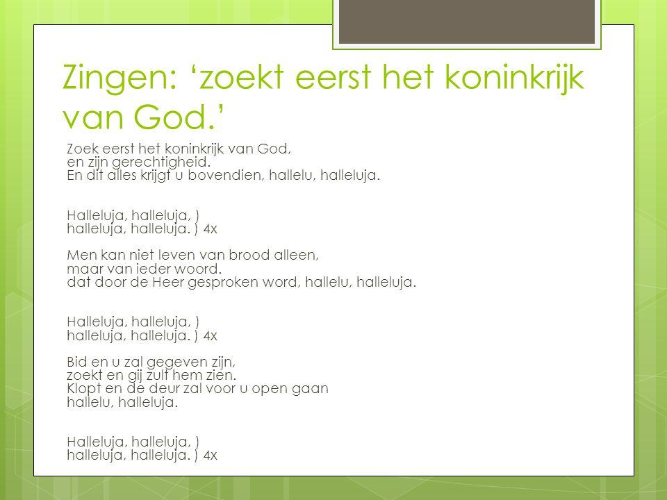 Zingen: 'zoekt eerst het koninkrijk van God.' Zoek eerst het koninkrijk van God, en zijn gerechtigheid. En dit alles krijgt u bovendien, hallelu, hall