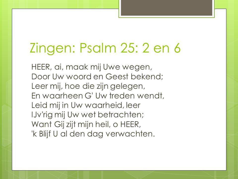 Zingen: Psalm 25: 2 en 6 HEER, ai, maak mij Uwe wegen, Door Uw woord en Geest bekend; Leer mij, hoe die zijn gelegen, En waarheen G' Uw treden wendt,