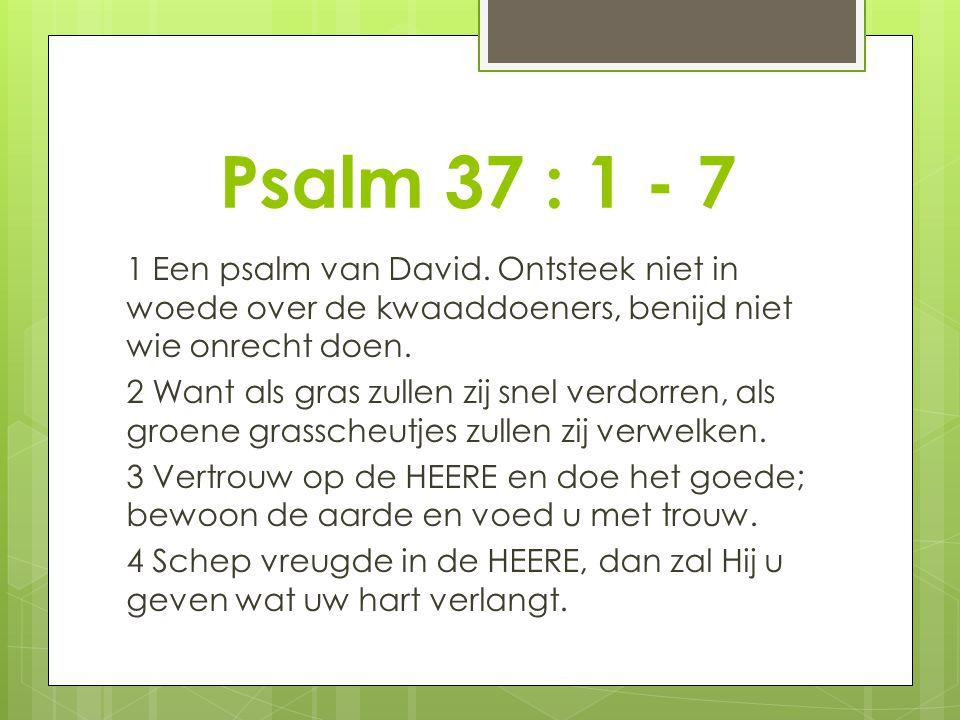 Psalm 37 : 1 - 7 1 Een psalm van David. Ontsteek niet in woede over de kwaaddoeners, benijd niet wie onrecht doen. 2 Want als gras zullen zij snel ver