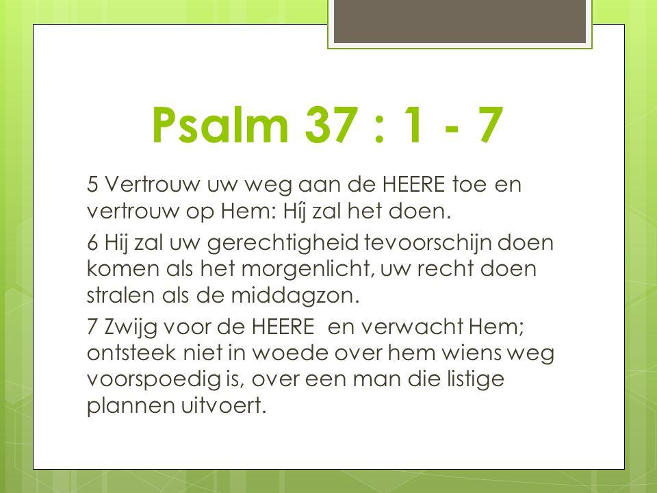 Psalm 37 : 1 - 7 5 Vertrouw uw weg aan de HEERE toe en vertrouw op Hem: Híj zal het doen. 6 Hij zal uw gerechtigheid tevoorschijn doen komen als het m