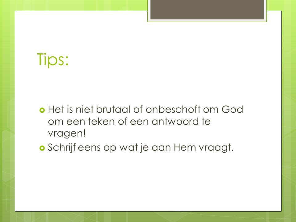 Tips:  Het is niet brutaal of onbeschoft om God om een teken of een antwoord te vragen!  Schrijf eens op wat je aan Hem vraagt.