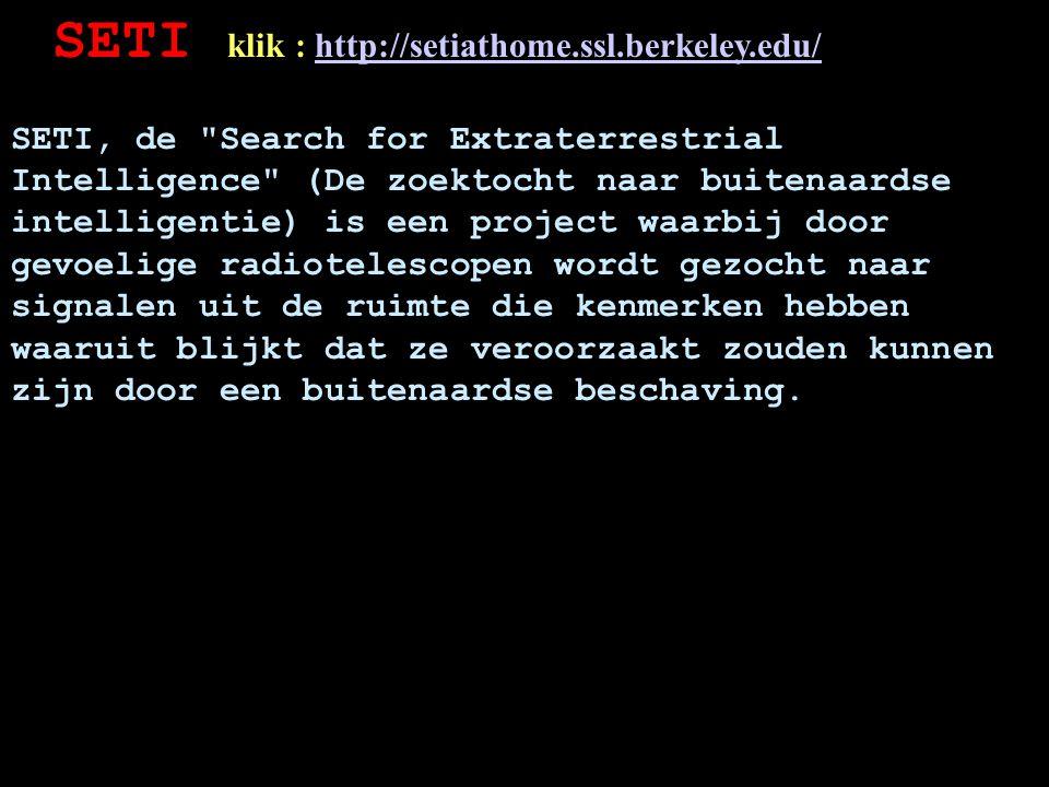 SETI klik : http://setiathome.ssl.berkeley.edu/http://setiathome.ssl.berkeley.edu/ SETI, de Search for Extraterrestrial Intelligence (De zoektocht naar buitenaardse intelligentie) is een project waarbij door gevoelige radiotelescopen wordt gezocht naar signalen uit de ruimte die kenmerken hebben waaruit blijkt dat ze veroorzaakt zouden kunnen zijn door een buitenaardse beschaving.