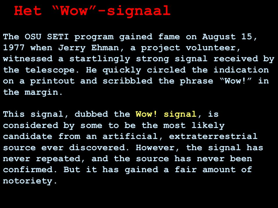 Het Wow -signaal The OSU SETI program gained fame on August 15, 1977 when Jerry Ehman, a project volunteer, witnessed a startlingly strong signal received by the telescope.