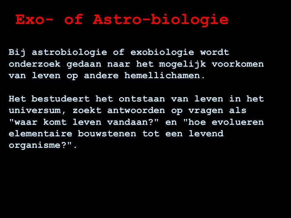 Exo- of Astro-biologie Bij astrobiologie of exobiologie wordt onderzoek gedaan naar het mogelijk voorkomen van leven op andere hemellichamen.