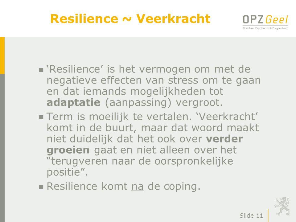 Slide 11 Resilience ~ Veerkracht n 'Resilience' is het vermogen om met de negatieve effecten van stress om te gaan en dat iemands mogelijkheden tot adaptatie (aanpassing) vergroot.