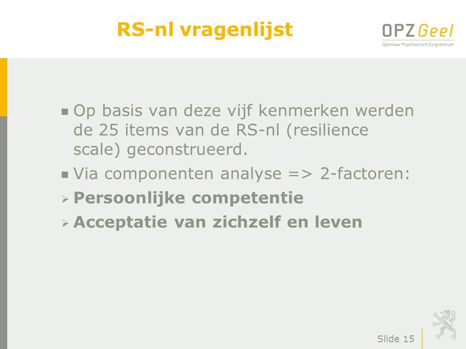 Slide 15 RS-nl vragenlijst n Op basis van deze vijf kenmerken werden de 25 items van de RS-nl (resilience scale) geconstrueerd. n Via componenten anal