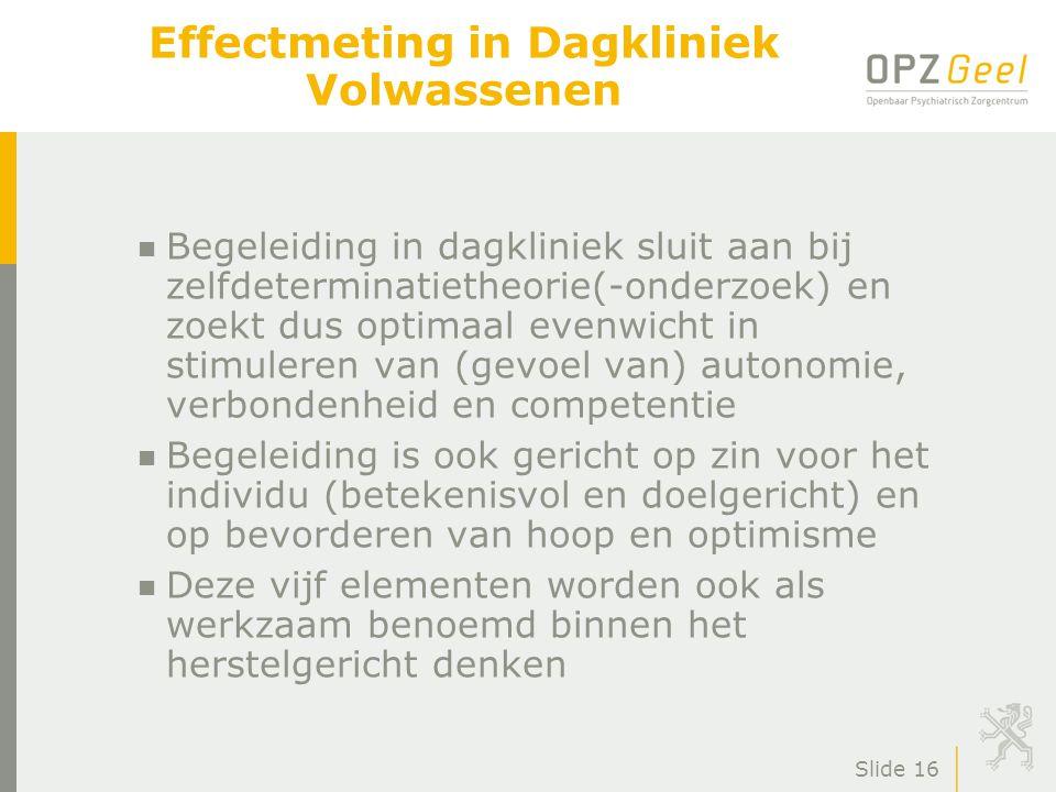 Slide 16 Effectmeting in Dagkliniek Volwassenen n Begeleiding in dagkliniek sluit aan bij zelfdeterminatietheorie(-onderzoek) en zoekt dus optimaal ev