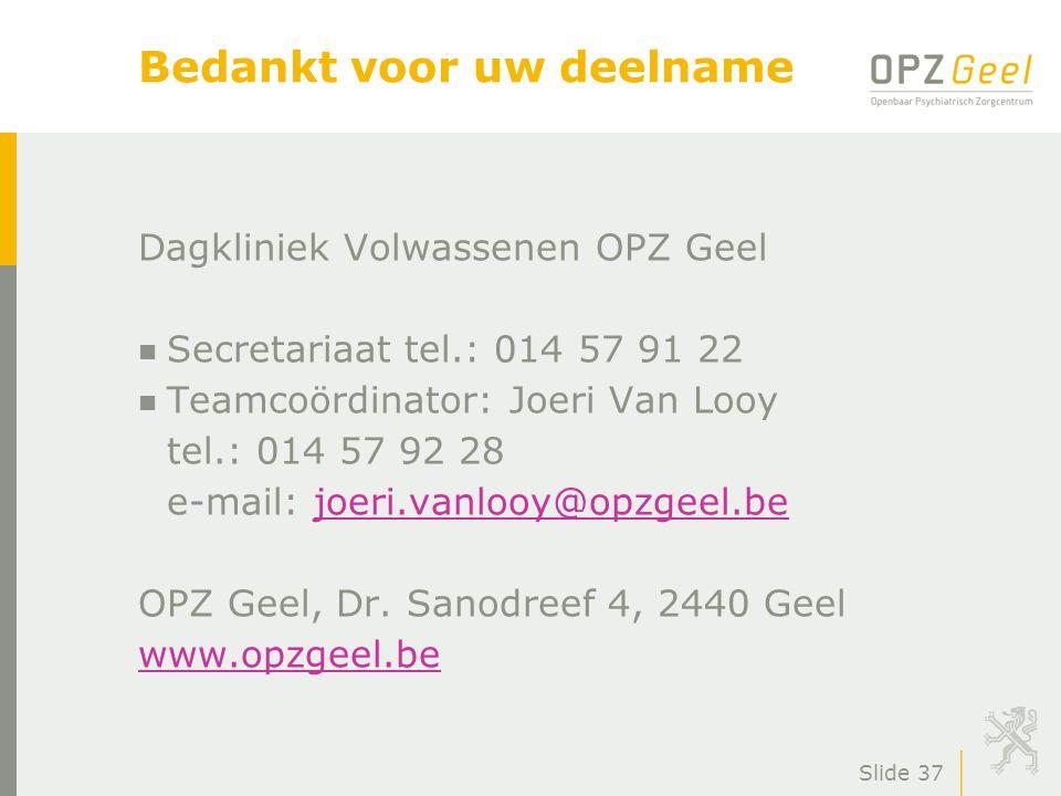 Slide 37 Bedankt voor uw deelname Dagkliniek Volwassenen OPZ Geel n Secretariaat tel.: 014 57 91 22 n Teamcoördinator: Joeri Van Looy tel.: 014 57 92