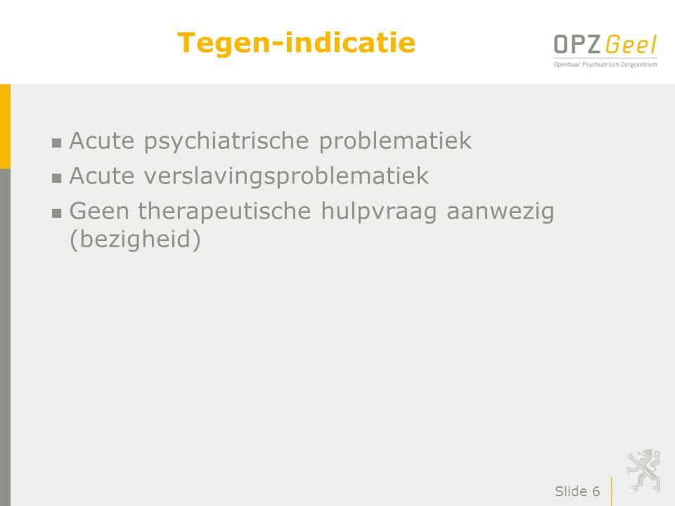 Slide 6 Tegen-indicatie n Acute psychiatrische problematiek n Acute verslavingsproblematiek n Geen therapeutische hulpvraag aanwezig (bezigheid)