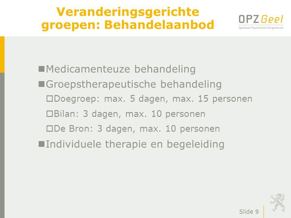Slide 9 Veranderingsgerichte groepen: Behandelaanbod nMedicamenteuze behandeling nGroepstherapeutische behandeling oDoegroep: max. 5 dagen, max. 15 pe
