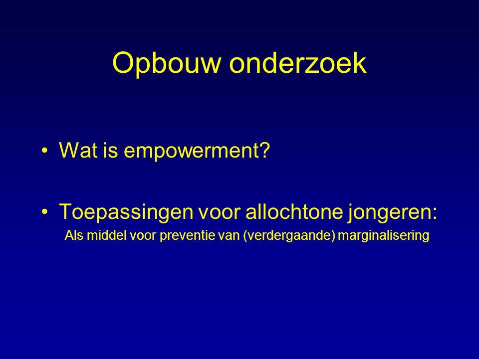 Opbouw onderzoek Wat is empowerment? Toepassingen voor allochtone jongeren: Als middel voor preventie van (verdergaande) marginalisering