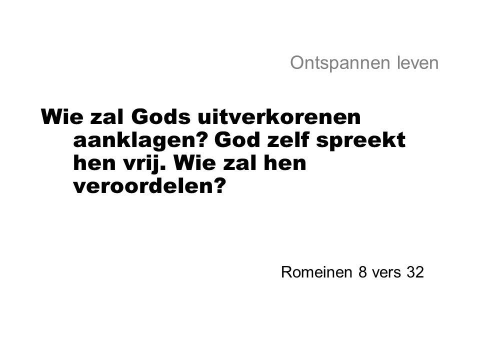 Ontspannen leven Wie zal Gods uitverkorenen aanklagen? God zelf spreekt hen vrij. Wie zal hen veroordelen? Romeinen 8 vers 32
