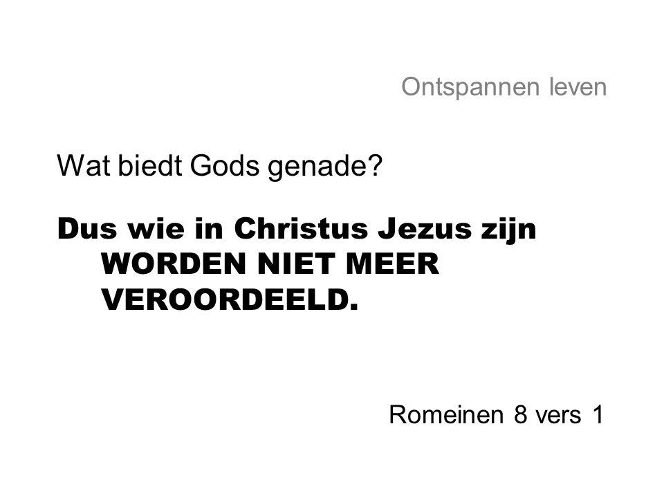 Ontspannen leven Wat biedt Gods genade? Dus wie in Christus Jezus zijn WORDEN NIET MEER VEROORDEELD. Romeinen 8 vers 1