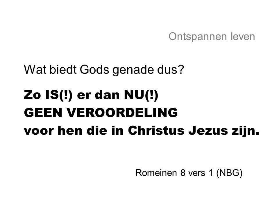 Ontspannen leven Wat biedt Gods genade dus? Zo IS(!) er dan NU(!) GEEN VEROORDELING voor hen die in Christus Jezus zijn. Romeinen 8 vers 1 (NBG)