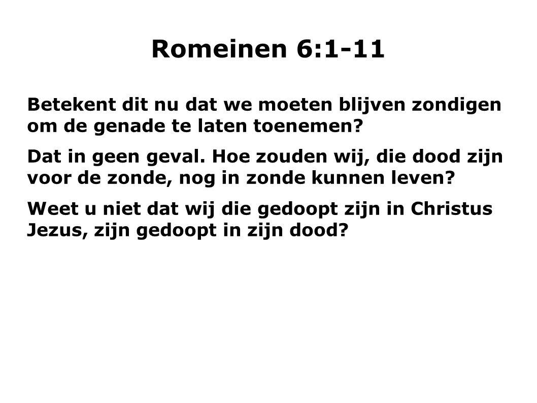 Romeinen 6:1-11 Betekent dit nu dat we moeten blijven zondigen om de genade te laten toenemen? Dat in geen geval. Hoe zouden wij, die dood zijn voor d