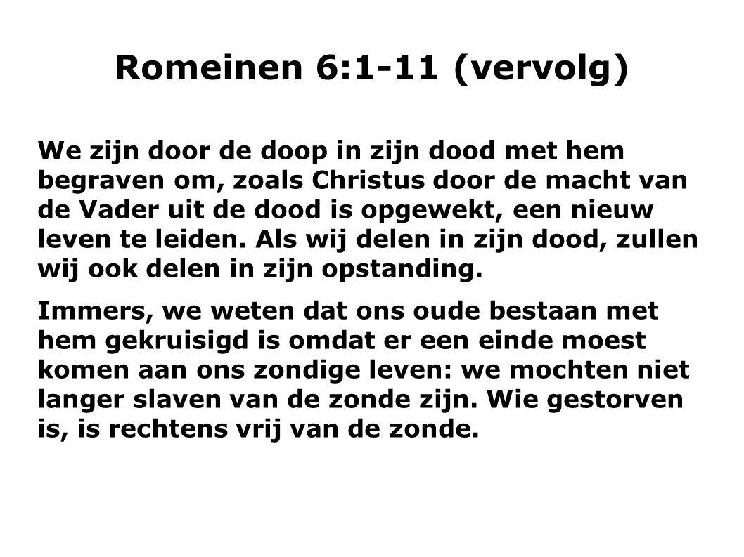 Romeinen 6:1-11 (vervolg)  Wanneer wij met Christus zijn gestorven, geloven we dat we ook met hem zullen leven, omdat we weten dat hij, die uit de dood is opgewekt, niet meer sterft.