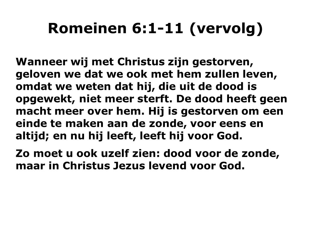 Romeinen 6:1-11 (vervolg)  Wanneer wij met Christus zijn gestorven, geloven we dat we ook met hem zullen leven, omdat we weten dat hij, die uit de do