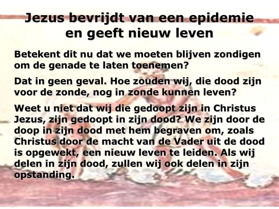 Jezus bevrijdt van een epidemie en geeft nieuw leven Betekent dit nu dat we moeten blijven zondigen om de genade te laten toenemen? Dat in geen geval.