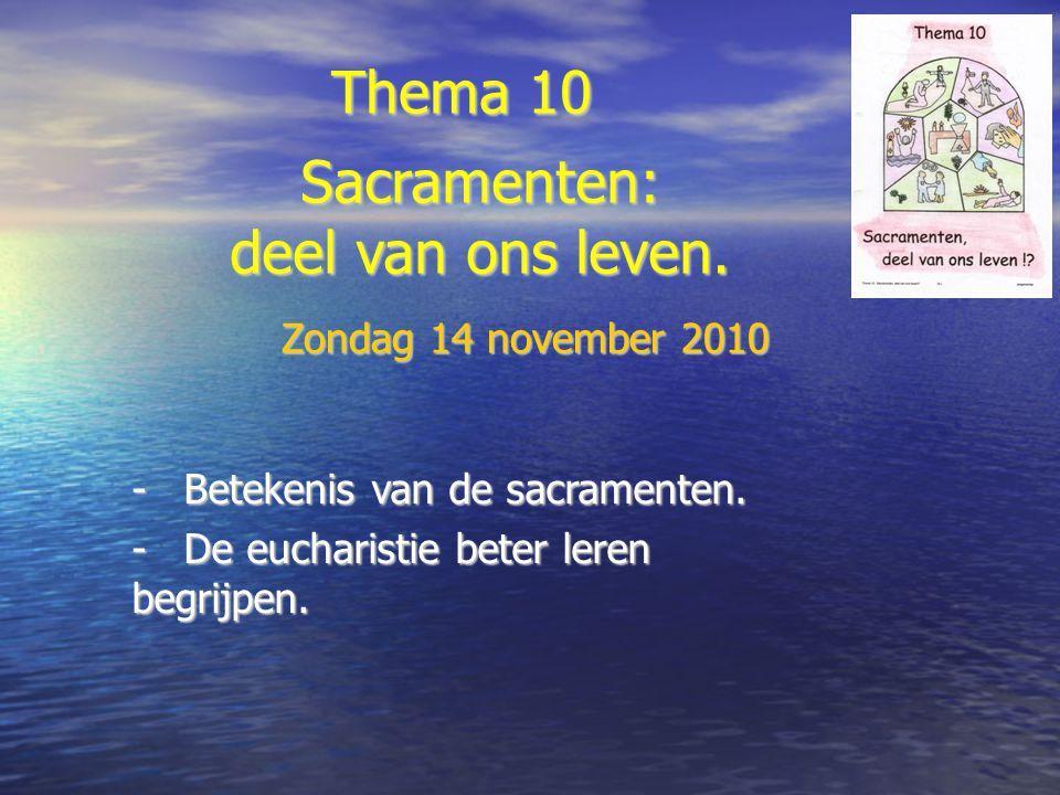Thema 10 -Betekenis van de sacramenten. -De eucharistie beter leren begrijpen. Sacramenten: deel van ons leven. Zondag 14 november 2010