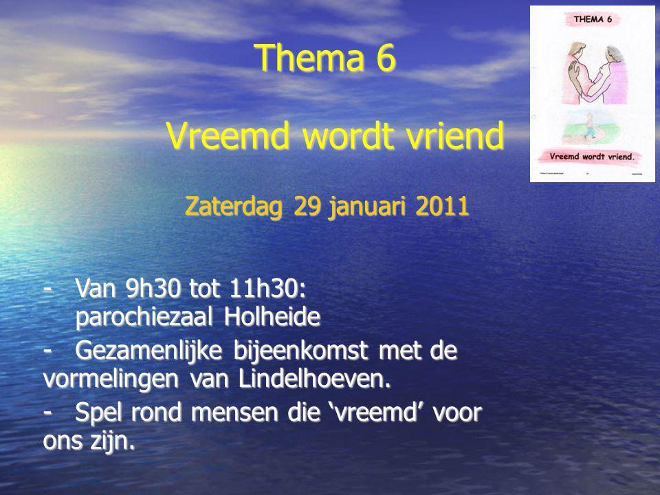 Thema 6 -Van 9h30 tot 11h30: parochiezaal Holheide -Gezamenlijke bijeenkomst met de vormelingen van Lindelhoeven. -Spel rond mensen die 'vreemd' voor