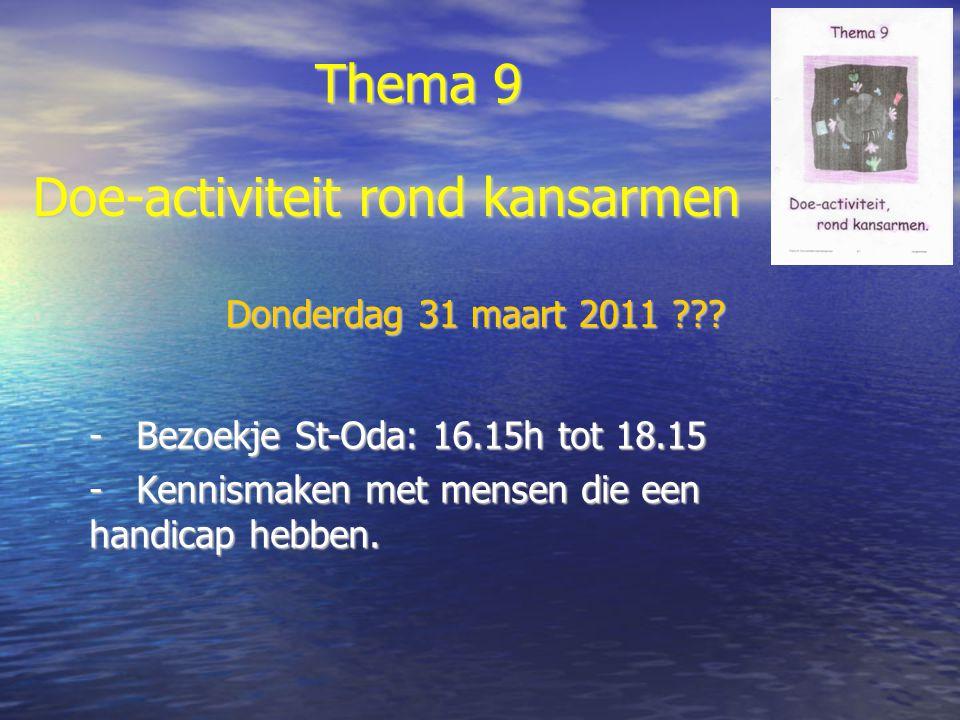 Thema 9 -Bezoekje St-Oda: 16.15h tot 18.15 -Kennismaken met mensen die een handicap hebben. Doe-activiteit rond kansarmen Donderdag 31 maart 2011 ???