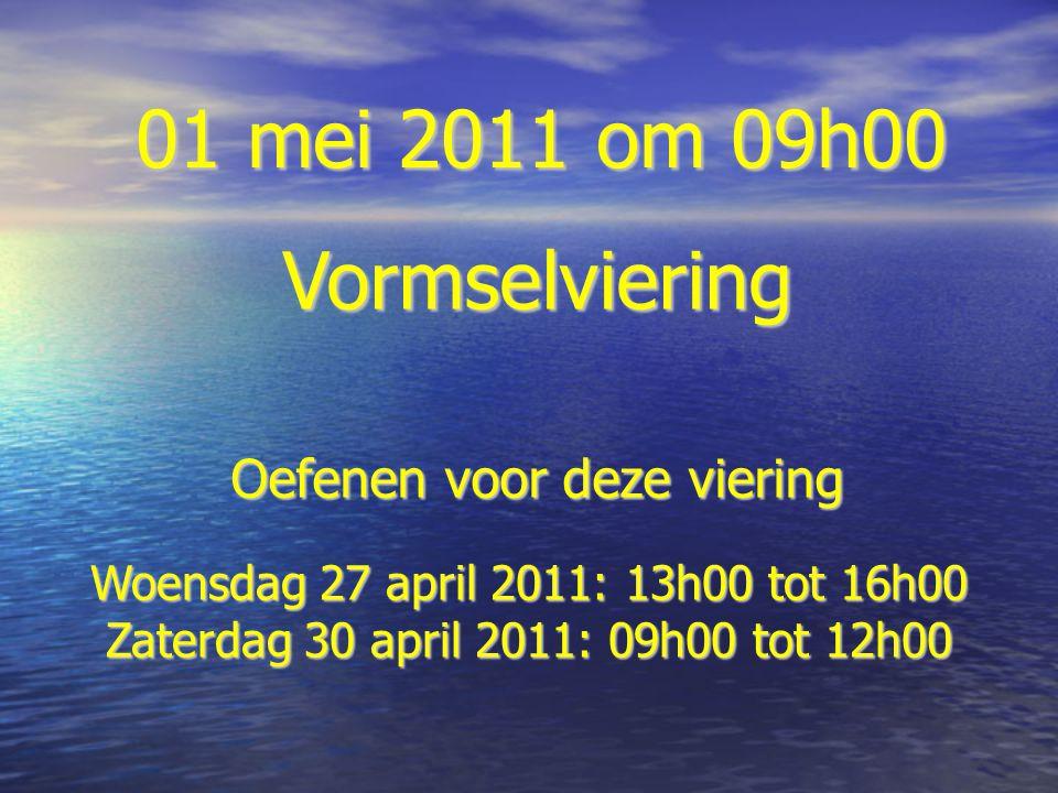 01 mei 2011 om 09h00 Vormselviering Oefenen voor deze viering Woensdag 27 april 2011: 13h00 tot 16h00 Zaterdag 30 april 2011: 09h00 tot 12h00