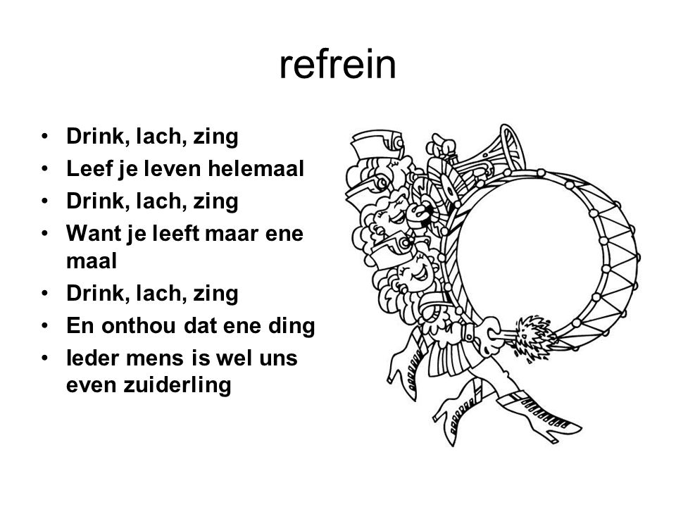 refrein Drink, lach, zing Leef je leven helemaal Drink, lach, zing Want je leeft maar ene maal Drink, lach, zing En onthou dat ene ding Ieder mens is wel uns even zuiderling